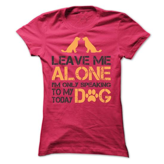 m Leave me Alone i am only speaking to my dog today  Limited Edition 21 T Shirts Every Dog Owner Must Have!